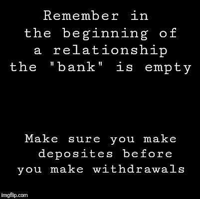 "Blank | Remember in the beginning of a relationship the ""bank"" is empty Make sure you make deposites before you make withdrawals 