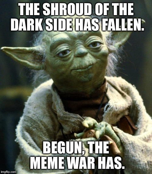 Star Wars Yoda | THE SHROUD OF THE DARK SIDE HAS FALLEN. BEGUN, THE MEME WAR HAS. | image tagged in memes,star wars yoda | made w/ Imgflip meme maker