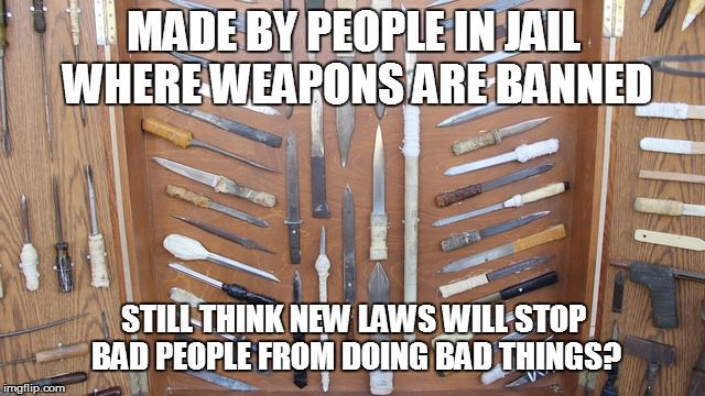 Tell Me Again How the Desperate and Evil Will be Stopped by New Laws | MADE BY PEOPLE IN JAIL WHERE WEAPONS ARE BANNED STILL THINK NEW LAWS WILL STOP BAD PEOPLE FROM DOING BAD THINGS? | image tagged in prison weapons | made w/ Imgflip meme maker