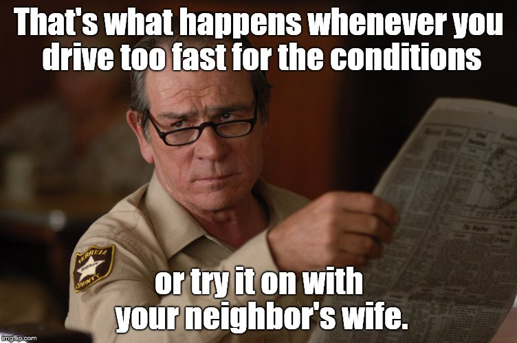 say what? | That's what happens whenever you drive too fast for the conditions or try it on with your neighbor's wife. | image tagged in say what | made w/ Imgflip meme maker