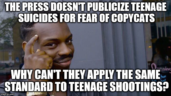 Roll Safe Think About It Meme | THE PRESS DOESN'T PUBLICIZE TEENAGE SUICIDES FOR FEAR OF COPYCATS WHY CAN'T THEY APPLY THE SAME STANDARD TO TEENAGE SHOOTINGS? | image tagged in memes,roll safe think about it | made w/ Imgflip meme maker