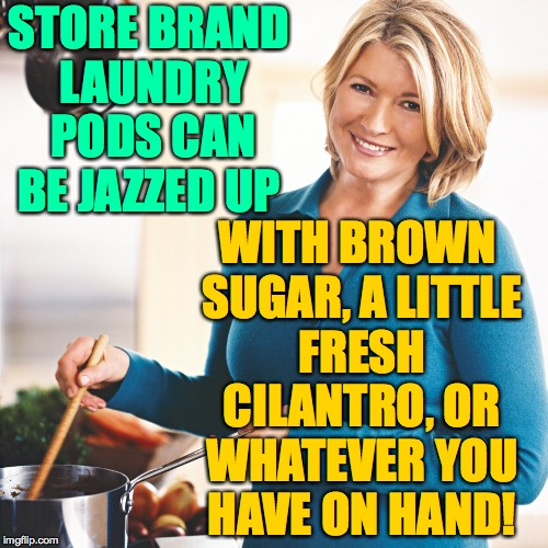 STORE BRAND LAUNDRY PODS CAN BE JAZZED UP WITH BROWN SUGAR, A LITTLE FRESH CILANTRO, OR WHATEVER YOU HAVE ON HAND! | made w/ Imgflip meme maker