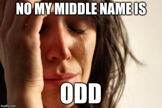 First World Problems Meme | NO MY MIDDLE NAME IS ODD | image tagged in memes,first world problems | made w/ Imgflip meme maker