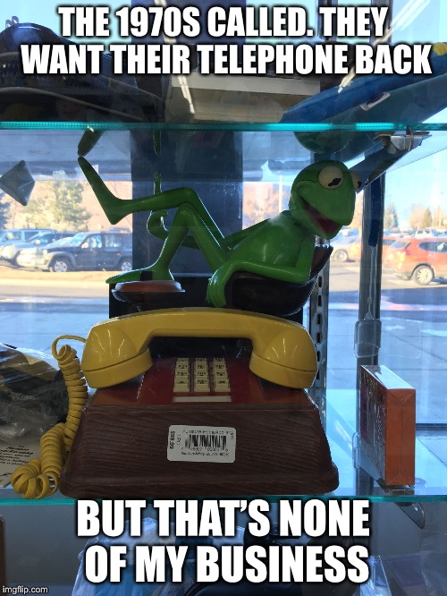 It's the Muppet phone! Yaaaaaaay! | THE 1970S CALLED. THEY WANT THEIR TELEPHONE BACK BUT THAT'S NONE OF MY BUSINESS | image tagged in kermit phone,kermit the frog,but thats none of my business | made w/ Imgflip meme maker