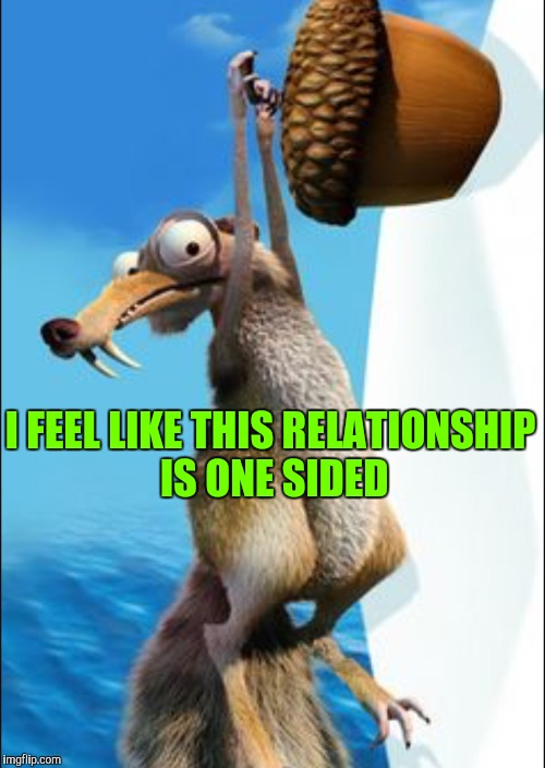 Obsessed squirrel | I FEEL LIKE THIS RELATIONSHIP IS ONE SIDED | image tagged in scrat,dating,ice age | made w/ Imgflip meme maker