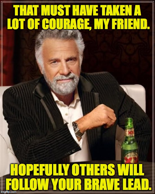 The Most Interesting Man In The World Meme | THAT MUST HAVE TAKEN A LOT OF COURAGE, MY FRIEND. HOPEFULLY OTHERS WILL FOLLOW YOUR BRAVE LEAD. | image tagged in memes,the most interesting man in the world | made w/ Imgflip meme maker