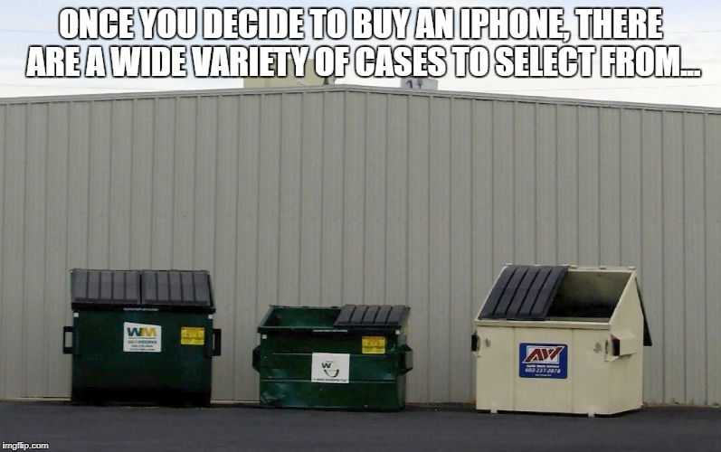iPhone Cases | ONCE YOU DECIDE TO BUY AN IPHONE, THERE ARE A WIDE VARIETY OF CASES TO SELECT FROM... | image tagged in iphone,dumpster | made w/ Imgflip meme maker
