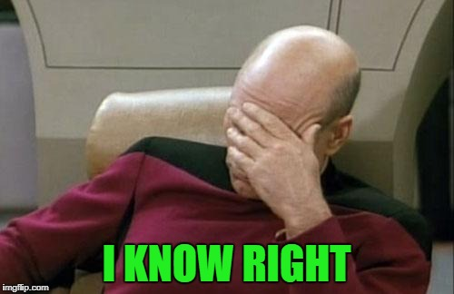 Captain Picard Facepalm Meme | I KNOW RIGHT | image tagged in memes,captain picard facepalm | made w/ Imgflip meme maker