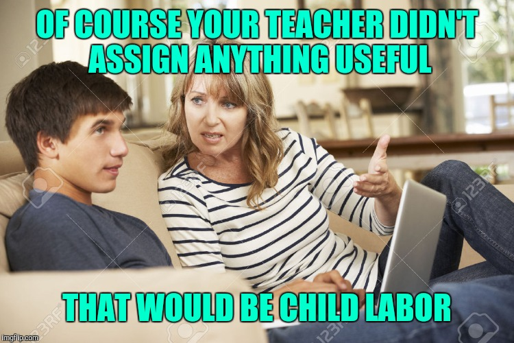 Homework | OF COURSE YOUR TEACHER DIDN'T ASSIGN ANYTHING USEFUL THAT WOULD BE CHILD LABOR | image tagged in mother and son,school,homework | made w/ Imgflip meme maker