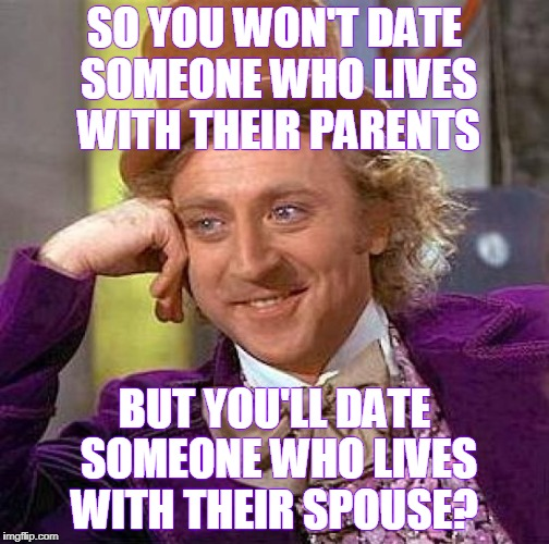 Creepy Condescending Wonka Meme | SO YOU WON'T DATE SOMEONE WHO LIVES WITH THEIR PARENTS BUT YOU'LL DATE SOMEONE WHO LIVES WITH THEIR SPOUSE? | image tagged in memes,creepy condescending wonka,adultery,cheater | made w/ Imgflip meme maker