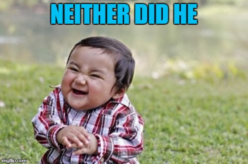 Evil Toddler Meme | NEITHER DID HE | image tagged in memes,evil toddler | made w/ Imgflip meme maker