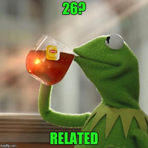 But Thats None Of My Business Meme | 26? RELATED | image tagged in memes,but thats none of my business,kermit the frog | made w/ Imgflip meme maker