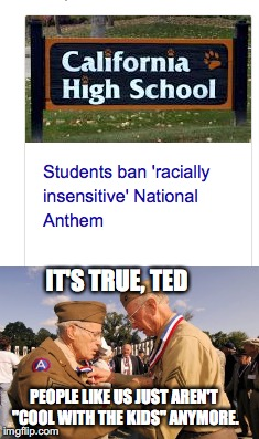 "Seriously, if you hate our national anthem so much, then don't sing it or just leave the country! | IT'S TRUE, TED PEOPLE LIKE US JUST AREN'T ""COOL WITH THE KIDS"" ANYMORE. 
