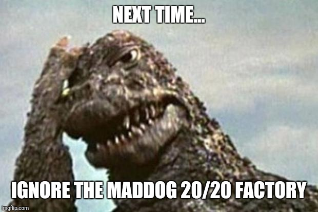 Godzilla | NEXT TIME... IGNORE THE MADDOG 20/20 FACTORY | image tagged in godzilla | made w/ Imgflip meme maker