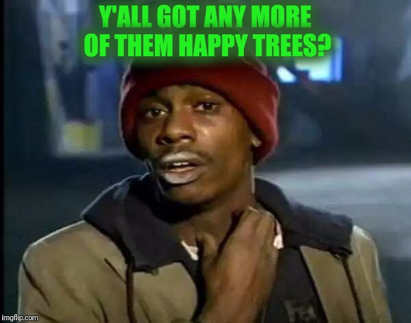 Y'all Got Any More Of That Meme | Y'ALL GOT ANY MORE OF THEM HAPPY TREES? | image tagged in memes,y'all got any more of that | made w/ Imgflip meme maker