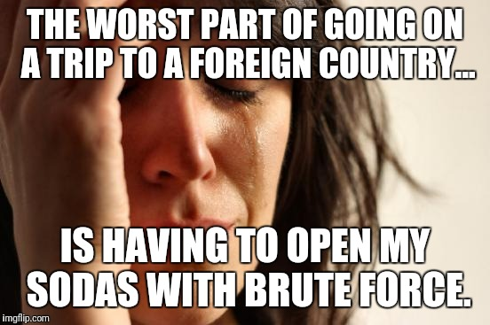 First World Problems | THE WORST PART OF GOING ON A TRIP TO A FOREIGN COUNTRY... IS HAVING TO OPEN MY SODAS WITH BRUTE FORCE. | image tagged in memes,first world problems | made w/ Imgflip meme maker