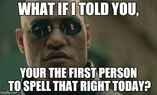 Matrix Morpheus Meme | WHAT IF I TOLD YOU, YOUR THE FIRST PERSON TO SPELL THAT RIGHT TODAY? | image tagged in memes,matrix morpheus | made w/ Imgflip meme maker