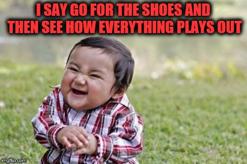 Evil Toddler Meme | I SAY GO FOR THE SHOES AND THEN SEE HOW EVERYTHING PLAYS OUT | image tagged in memes,evil toddler | made w/ Imgflip meme maker