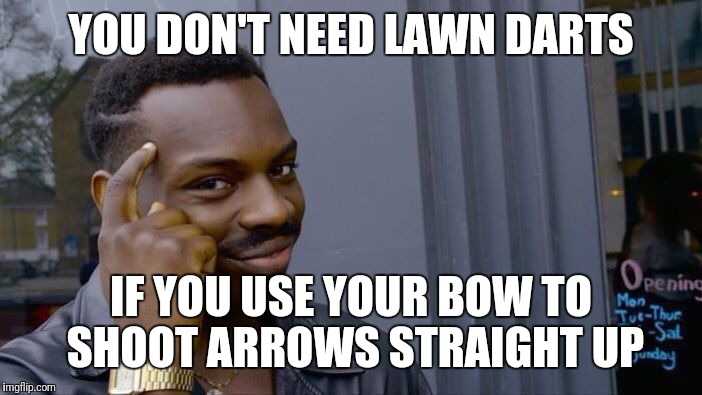 Roll Safe Think About It Meme | YOU DON'T NEED LAWN DARTS IF YOU USE YOUR BOW TO SHOOT ARROWS STRAIGHT UP | image tagged in memes,roll safe think about it | made w/ Imgflip meme maker