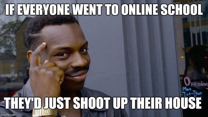Roll Safe Think About It Meme | IF EVERYONE WENT TO ONLINE SCHOOL THEY'D JUST SHOOT UP THEIR HOUSE | image tagged in memes,roll safe think about it | made w/ Imgflip meme maker