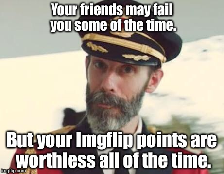 Captain Obvious | Your friends may fail you some of the time. But your Imgflip points are worthless all of the time. | image tagged in captain obvious | made w/ Imgflip meme maker