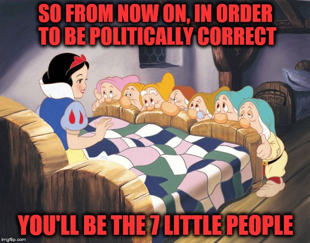 Snow White and who? |  SO FROM NOW ON, IN ORDER TO BE POLITICALLY CORRECT; YOU'LL BE THE 7 LITTLE PEOPLE | image tagged in snow white,political correctness,fairy tale week | made w/ Imgflip meme maker