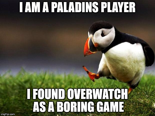 Unpopular Opinion Puffin Meme | I AM A PALADINS PLAYER I FOUND OVERWATCH AS A BORING GAME | image tagged in memes,unpopular opinion puffin | made w/ Imgflip meme maker