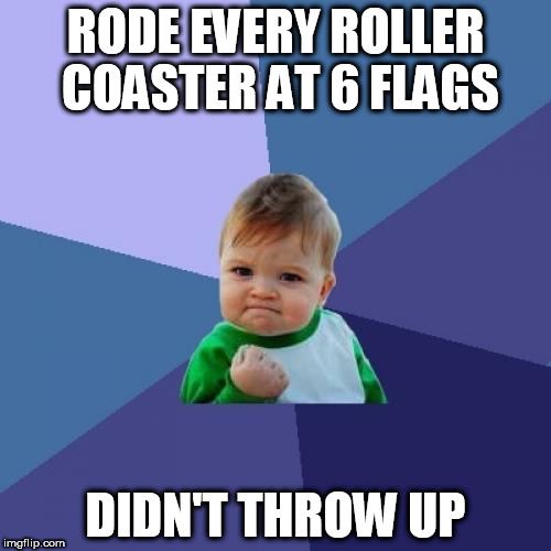 Success Kid Meme | RODE EVERY ROLLER COASTER AT 6 FLAGS DIDN'T THROW UP | image tagged in memes,success kid | made w/ Imgflip meme maker