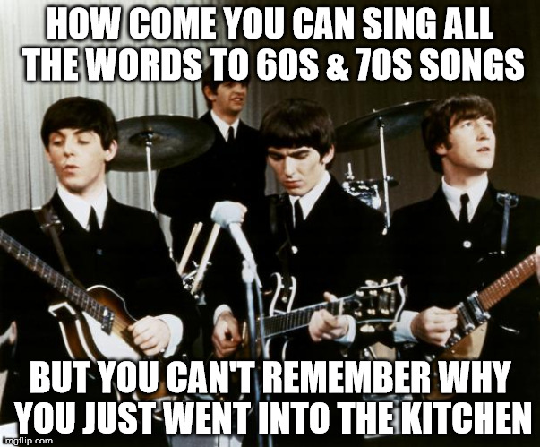 HOW COME YOU CAN SING ALL THE WORDS TO 60S & 70S SONGS BUT YOU CAN'T REMEMBER WHY YOU JUST WENT INTO THE KITCHEN | image tagged in beatles | made w/ Imgflip meme maker
