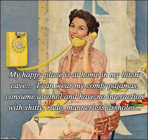 Happy Place... | My happy place is at home in my b**ch cave...  I can wear my comfy pajamas, consume alcohol and have no interaction with shitty, rude, manne | image tagged in bitch cave,happy place,comfy,alcohol | made w/ Imgflip meme maker