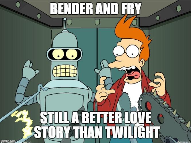 Better than twilight | BENDER AND FRY STILL A BETTER LOVE STORY THAN TWILIGHT | image tagged in futurama,fry,bender | made w/ Imgflip meme maker