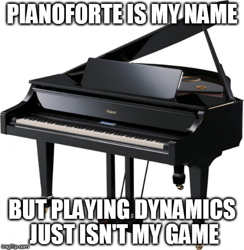 Piano | PIANOFORTE IS MY NAME BUT PLAYING DYNAMICS JUST ISN'T MY GAME | image tagged in piano | made w/ Imgflip meme maker
