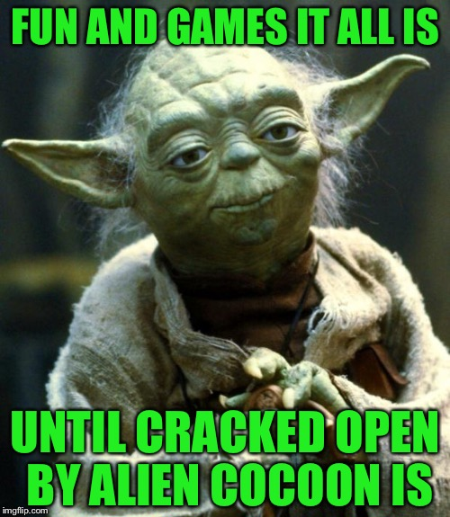 Star Wars Yoda Meme | FUN AND GAMES IT ALL IS UNTIL CRACKED OPEN BY ALIEN COCOON IS | image tagged in memes,star wars yoda | made w/ Imgflip meme maker