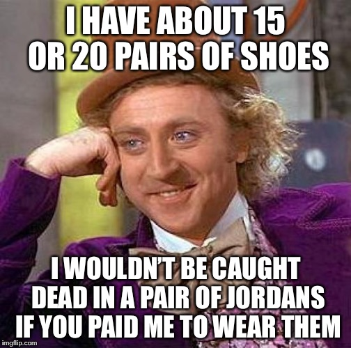 Creepy Condescending Wonka Meme | I HAVE ABOUT 15 OR 20 PAIRS OF SHOES I WOULDN'T BE CAUGHT DEAD IN A PAIR OF JORDANS IF YOU PAID ME TO WEAR THEM | image tagged in memes,creepy condescending wonka | made w/ Imgflip meme maker