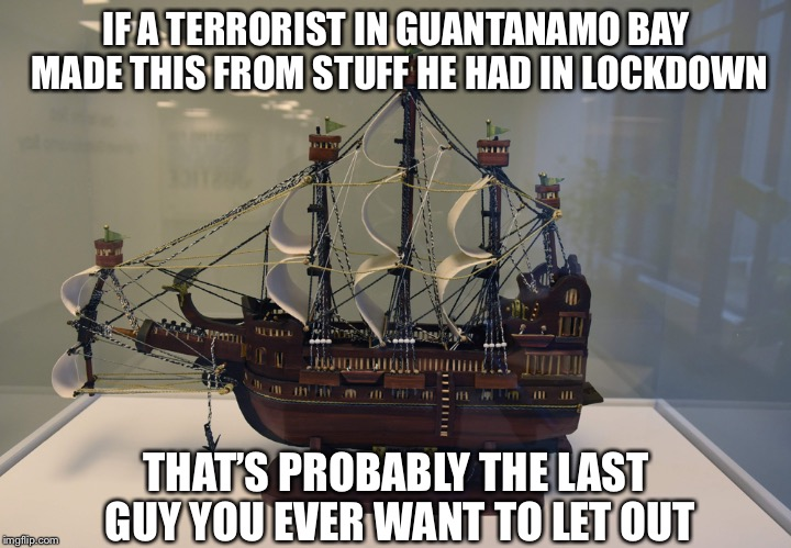 IF A TERRORIST IN GUANTANAMO BAY MADE THIS FROM STUFF HE HAD IN LOCKDOWN THAT'S PROBABLY THE LAST GUY YOU EVER WANT TO LET OUT | image tagged in memes,terrorists,artwork | made w/ Imgflip meme maker