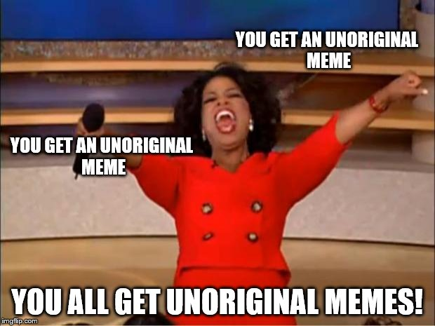 Oprah You Get A Meme | YOU GET AN UNORIGINAL MEME YOU ALL GET UNORIGINAL MEMES! YOU GET AN UNORIGINAL MEME | image tagged in memes,oprah you get a | made w/ Imgflip meme maker