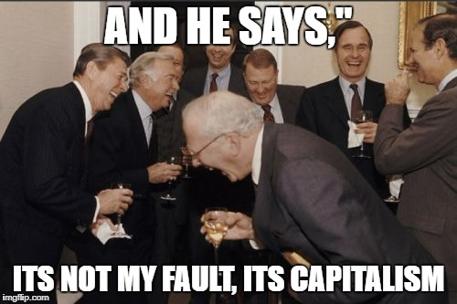 "Laughing Men In Suits Meme | AND HE SAYS,"" ITS NOT MY FAULT, ITS CAPITALISM 