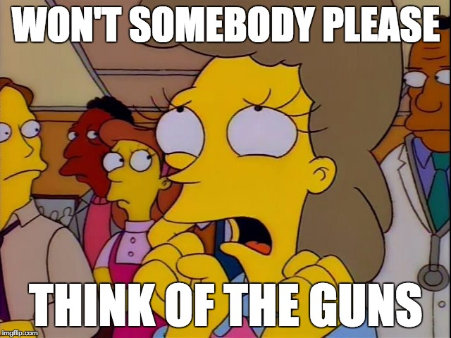 Helen Lovejoy - Children | WON'T SOMEBODY PLEASE THINK OF THE GUNS | image tagged in helen lovejoy - children | made w/ Imgflip meme maker