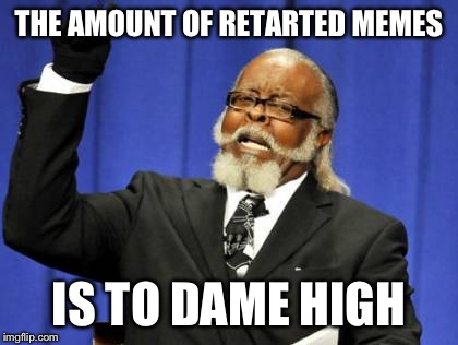 Too Damn High Meme | THE AMOUNT OF RETARTED MEMES IS TO DAME HIGH | image tagged in memes,too damn high | made w/ Imgflip meme maker