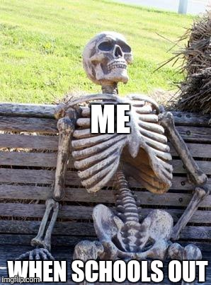 Waiting Skeleton Meme | ME WHEN SCHOOLS OUT | image tagged in memes,waiting skeleton | made w/ Imgflip meme maker