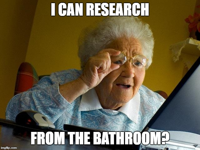 Grandma Finds The Internet Meme | I CAN RESEARCH FROM THE BATHROOM? | image tagged in memes,grandma finds the internet | made w/ Imgflip meme maker