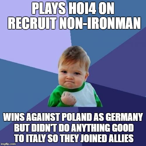 HOI4 Failures | PLAYS HOI4 ON RECRUIT NON-IRONMAN WINS AGAINST POLAND AS GERMANY BUT DIDN'T DO ANYTHING GOOD TO ITALY SO THEY JOINED ALLIES | image tagged in memes,success kid | made w/ Imgflip meme maker