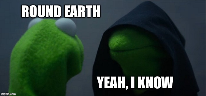 Evil Kermit Meme | ROUND EARTH YEAH, I KNOW | image tagged in memes,evil kermit | made w/ Imgflip meme maker
