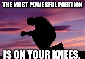 THE MOST POWERFUL POSITION IS ON YOUR KNEES. | image tagged in praying | made w/ Imgflip meme maker