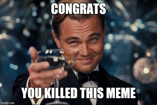 Leonardo Dicaprio Cheers Meme | CONGRATS YOU KILLED THIS MEME | image tagged in memes,leonardo dicaprio cheers | made w/ Imgflip meme maker