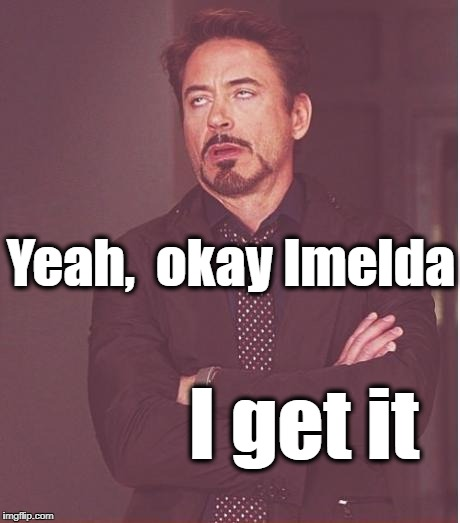 Face You Make Robert Downey Jr Meme | Yeah,  okay Imelda I get it | image tagged in memes,face you make robert downey jr | made w/ Imgflip meme maker