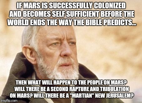 Obi Wan Kenobi | IF MARS IS SUCCESSFULLY COLONIZED AND BECOMES SELF SUFFICIENT BEFORE THE WORLD ENDS THE WAY THE BIBLE PREDICTS... THEN WHAT WILL HAPPEN TO T | image tagged in memes,obi wan kenobi | made w/ Imgflip meme maker