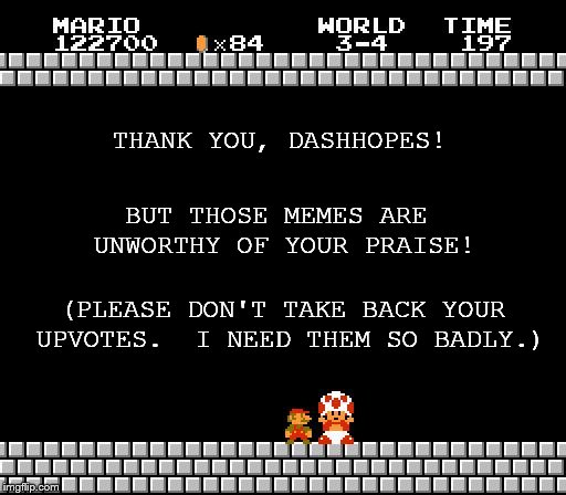 THANK YOU, DASHHOPES! BUT THOSE MEMES ARE UNWORTHY OF YOUR PRAISE! (PLEASE DON'T TAKE BACK YOUR UPVOTES.  I NEED THEM SO BADLY.) | made w/ Imgflip meme maker