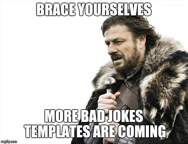 Brace Yourselves X is Coming Meme | BRACE YOURSELVES MORE BAD JOKES TEMPLATES ARE COMING | image tagged in memes,brace yourselves x is coming | made w/ Imgflip meme maker