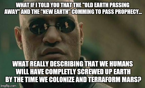 "Matrix Morpheus Meme | WHAT IF I TOLD YOU THAT THE ""OLD EARTH PASSING AWAY"" AND THE ""NEW EARTH"" COMMING TO PASS PROPHECY... WHAT REALLY DESCRIBING THAT WE HUMANS W 